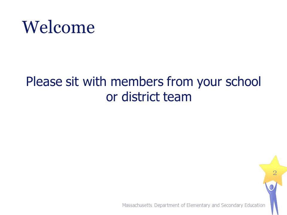 Welcome Please sit with members from your school or district team Massachusetts Department of Elementary and Secondary Education 2