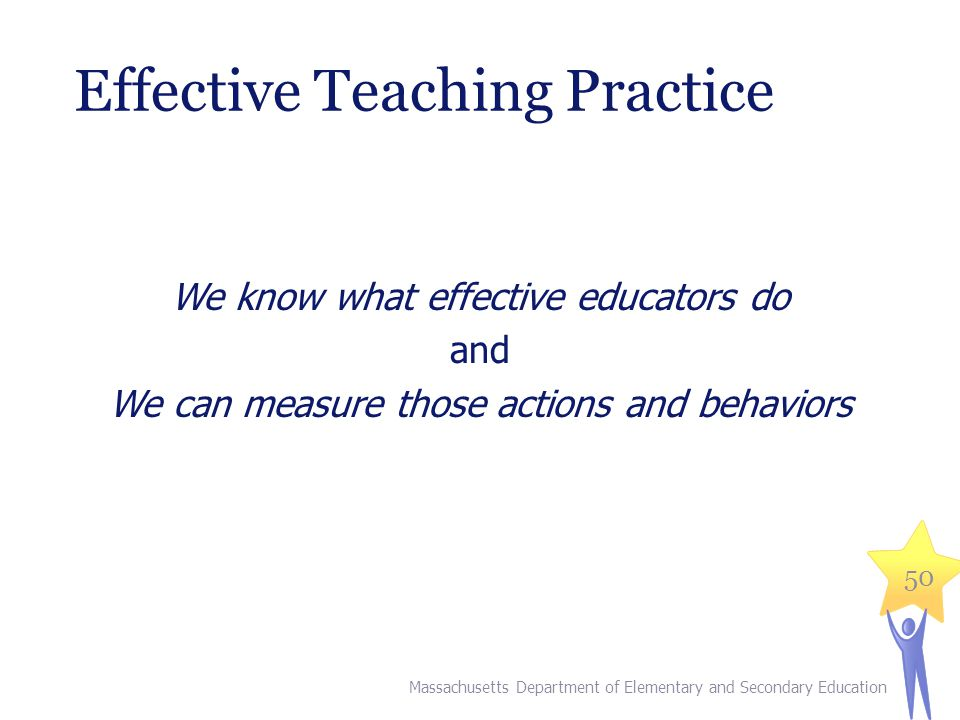 Effective Teaching Practice We know what effective educators do and We can measure those actions and behaviors Massachusetts Department of Elementary and Secondary Education 50