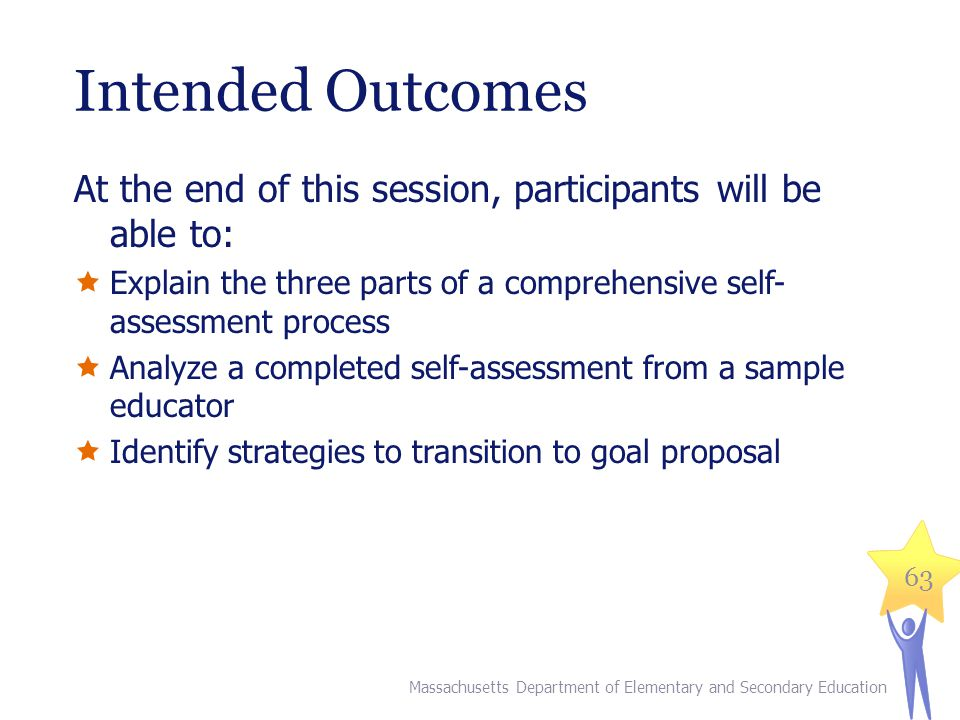 Intended Outcomes At the end of this session, participants will be able to:  Explain the three parts of a comprehensive self- assessment process  Analyze a completed self-assessment from a sample educator  Identify strategies to transition to goal proposal 63 Massachusetts Department of Elementary and Secondary Education