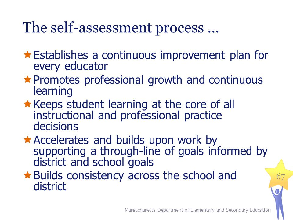 The self-assessment process …  Establishes a continuous improvement plan for every educator  Promotes professional growth and continuous learning  Keeps student learning at the core of all instructional and professional practice decisions  Accelerates and builds upon work by supporting a through-line of goals informed by district and school goals  Builds consistency across the school and district 67 Massachusetts Department of Elementary and Secondary Education