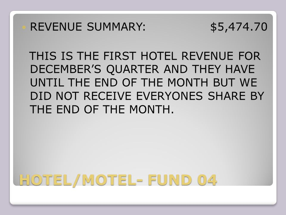 HOTEL/MOTEL- FUND 04 REVENUE SUMMARY: $5,474.70 THIS IS THE FIRST HOTEL REVENUE FOR DECEMBER'S QUARTER AND THEY HAVE UNTIL THE END OF THE MONTH BUT WE DID NOT RECEIVE EVERYONES SHARE BY THE END OF THE MONTH.