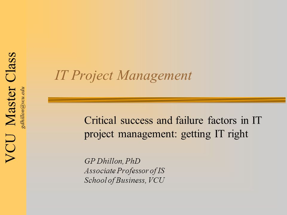 VCU Master Class gdhillon@vcu.edu IT Project Management Critical success and failure factors in IT project management: getting IT right GP Dhillon, PhD Associate Professor of IS School of Business, VCU