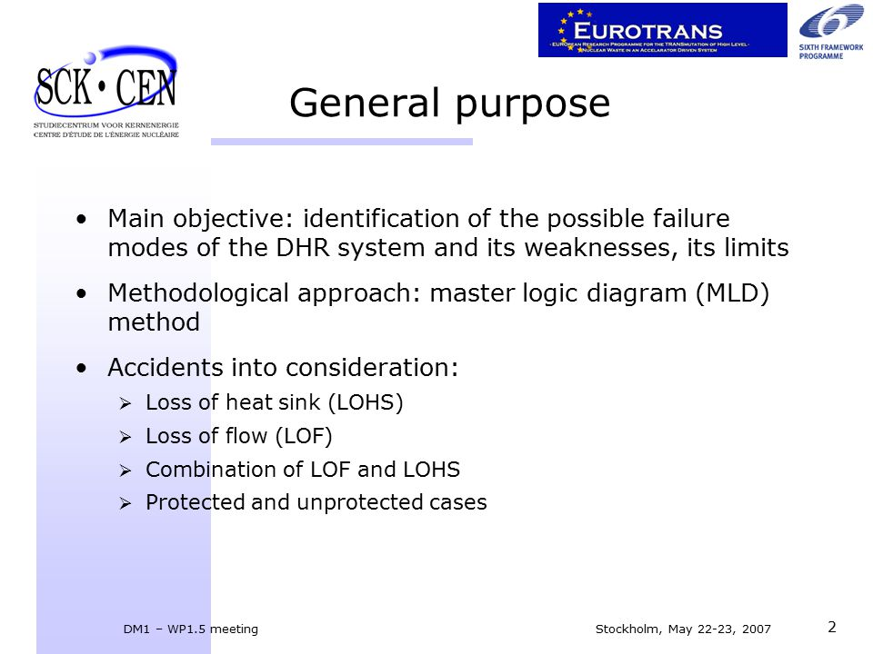 DM1 – WP1.5 meeting Stockholm, May 22-23, 2007 2 General purpose Main objective: identification of the possible failure modes of the DHR system and its weaknesses, its limits Methodological approach: master logic diagram (MLD) method Accidents into consideration:  Loss of heat sink (LOHS)  Loss of flow (LOF)  Combination of LOF and LOHS  Protected and unprotected cases
