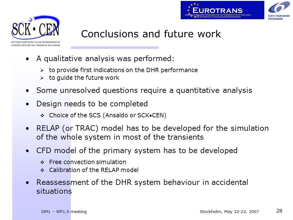 DM1 – WP1.5 meeting Stockholm, May 22-23, 2007 28 Conclusions and future work A qualitative analysis was performed:  to provide first indications on the DHR performance  to guide the future work Some unresolved questions require a quantitative analysis Design needs to be completed  Choice of the SCS (Ansaldo or SCKCEN) RELAP (or TRAC) model has to be developed for the simulation of the whole system in most of the transients CFD model of the primary system has to be developed  Free convection simulation  Calibration of the RELAP model Reassessment of the DHR system behaviour in accidental situations