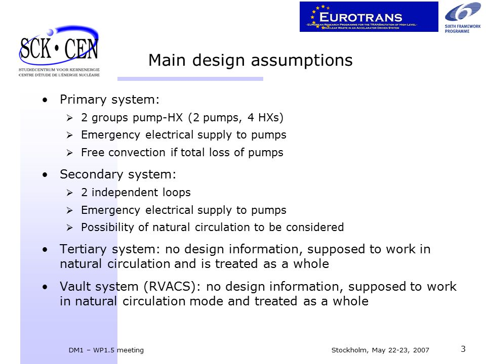 DM1 – WP1.5 meeting Stockholm, May 22-23, 2007 3 Main design assumptions Primary system:  2 groups pump-HX (2 pumps, 4 HXs)  Emergency electrical supply to pumps  Free convection if total loss of pumps Secondary system:  2 independent loops  Emergency electrical supply to pumps  Possibility of natural circulation to be considered Tertiary system: no design information, supposed to work in natural circulation and is treated as a whole Vault system (RVACS): no design information, supposed to work in natural circulation mode and treated as a whole