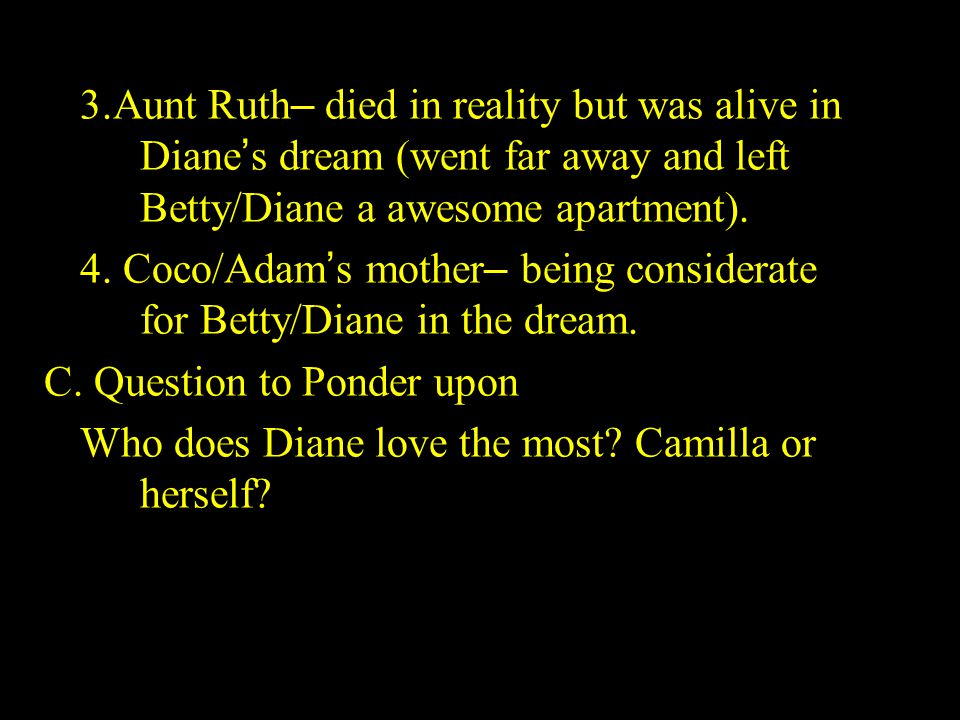 3.Aunt Ruth – died in reality but was alive in Diane ' s dream (went far away and left Betty/Diane a awesome apartment). 4. Coco/Adam ' s mother – bei