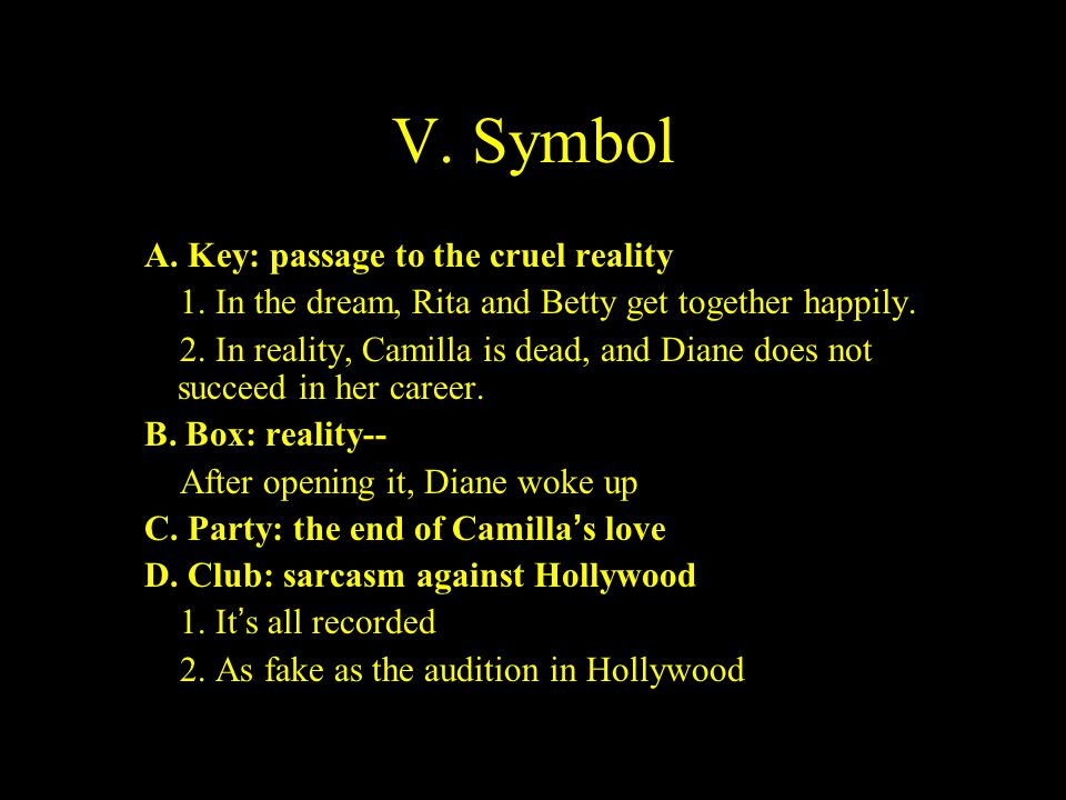 V. Symbol A. Key: passage to the cruel reality 1. In the dream, Rita and Betty get together happily. 2. In reality, Camilla is dead, and Diane does no