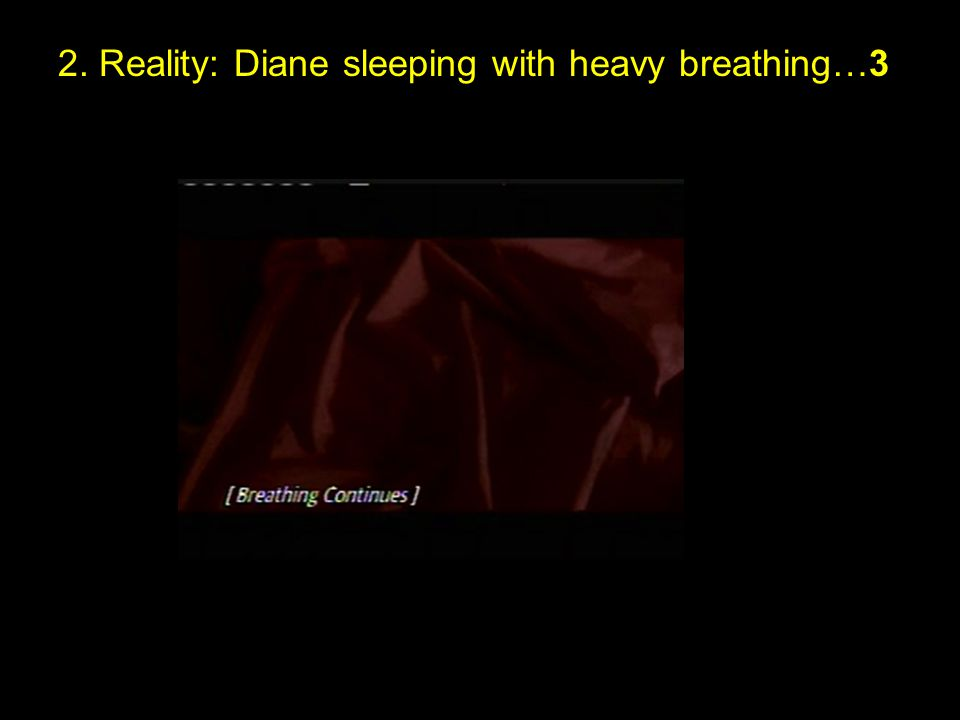 2. Reality: Diane sleeping with heavy breathing…3