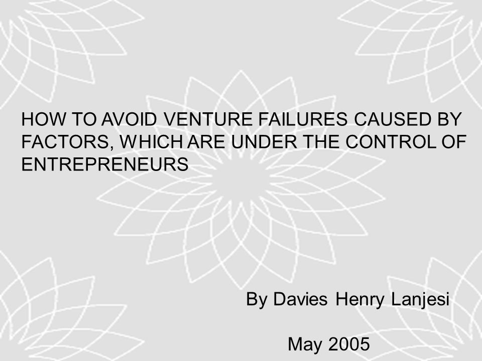 HOW TO AVOID VENTURE FAILURES CAUSED BY FACTORS, WHICH ARE UNDER THE CONTROL OF ENTREPRENEURS By Davies Henry Lanjesi May 2005