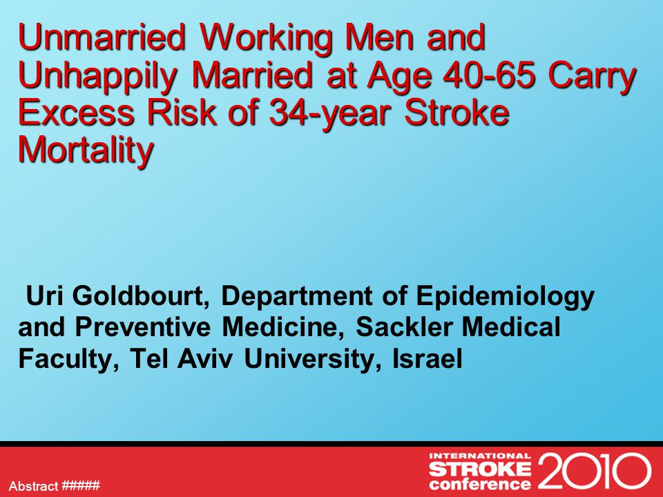 Abstract Unmarried Working Men and Unhappily Married at Age 40-65 Carry Excess Risk of 34-year Stroke Mortality Uri Goldbourt, Department of Epidemiol