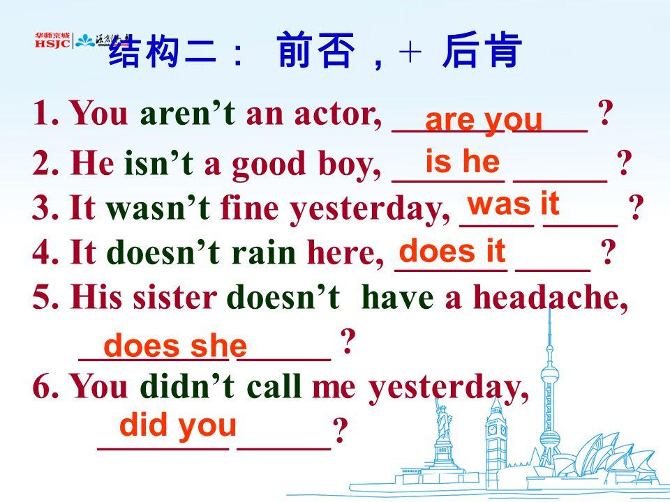 二、结构: 结构二: 前否, + 后肯 eg. SARS isn't scary, is it 结构一: 前肯, + 后否 eg. SARS is scary, isn't it