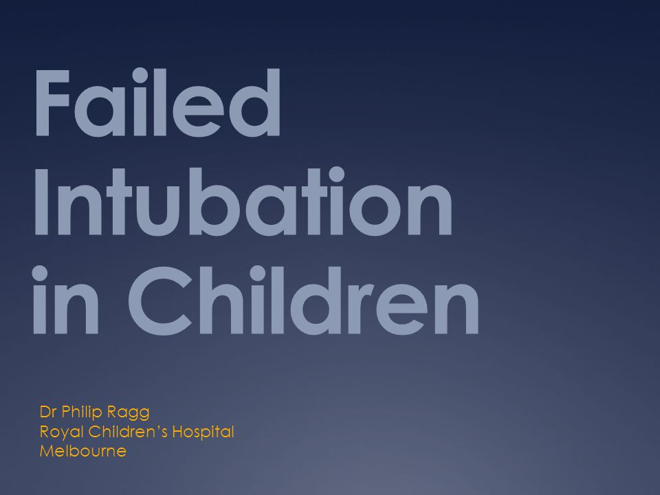 Failed Intubation in Children Dr Philip Ragg Royal Children's Hospital Melbourne