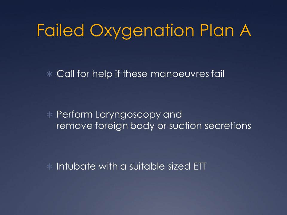 Failed Oxygenation Plan A  Call for help if these manoeuvres fail  Perform Laryngoscopy and remove foreign body or suction secretions  Intubate with a suitable sized ETT