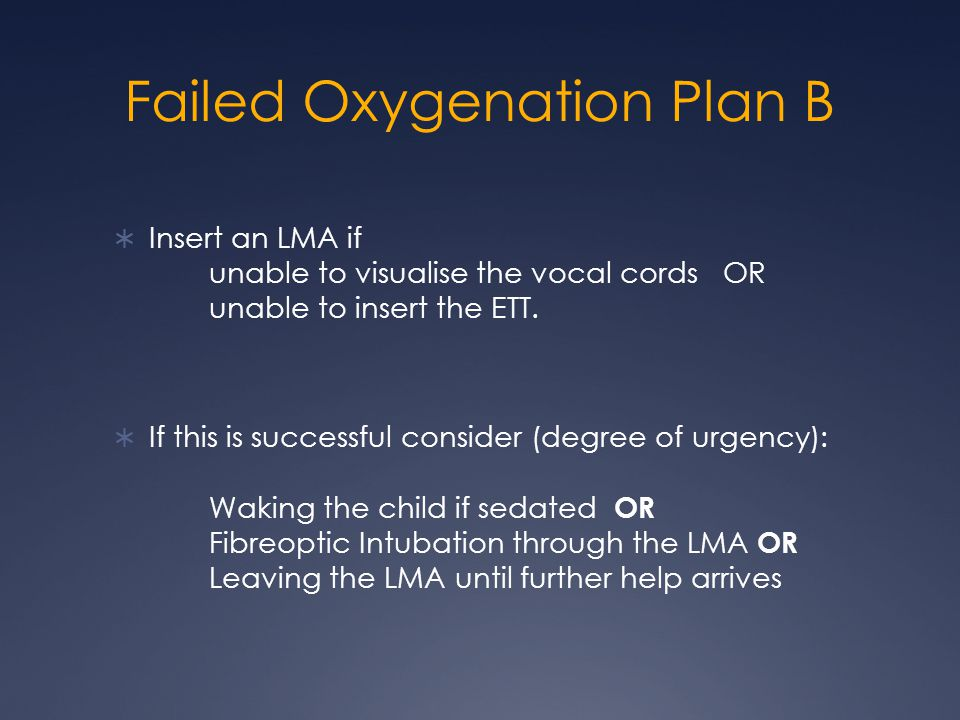 Failed Oxygenation Plan B  Insert an LMA if unable to visualise the vocal cords OR unable to insert the ETT.