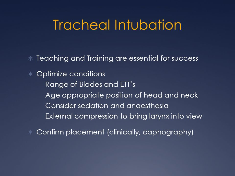 Tracheal Intubation  Teaching and Training are essential for success  Optimize conditions Range of Blades and ETT's Age appropriate position of head and neck Consider sedation and anaesthesia External compression to bring larynx into view  Confirm placement (clinically, capnography)