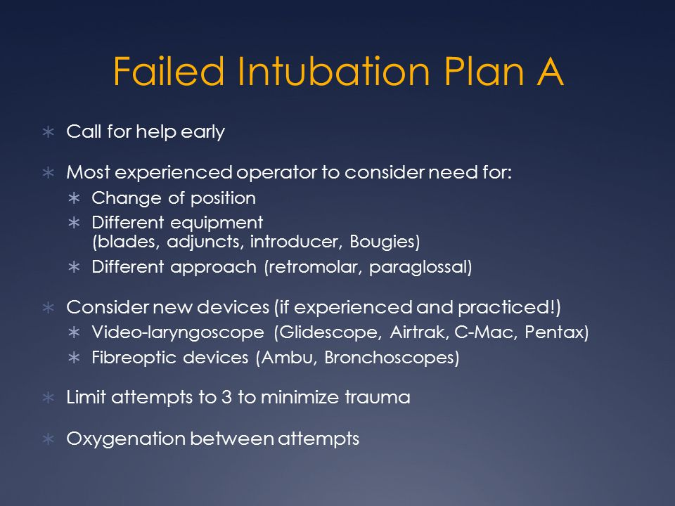 Failed Intubation Plan A  Call for help early  Most experienced operator to consider need for:  Change of position  Different equipment (blades, adjuncts, introducer, Bougies)  Different approach (retromolar, paraglossal)  Consider new devices (if experienced and practiced!)  Video-laryngoscope (Glidescope, Airtrak, C-Mac, Pentax)  Fibreoptic devices (Ambu, Bronchoscopes)  Limit attempts to 3 to minimize trauma  Oxygenation between attempts