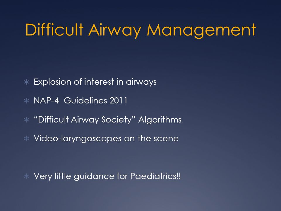 Difficult Airway Management  Explosion of interest in airways  NAP-4 Guidelines 2011  Difficult Airway Society Algorithms  Video-laryngoscopes on the scene  Very little guidance for Paediatrics!!