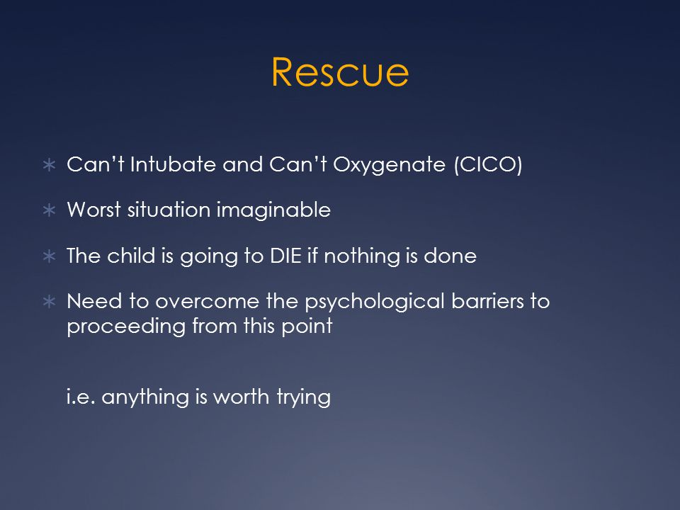 Rescue  Can't Intubate and Can't Oxygenate (CICO)  Worst situation imaginable  The child is going to DIE if nothing is done  Need to overcome the psychological barriers to proceeding from this point i.e.