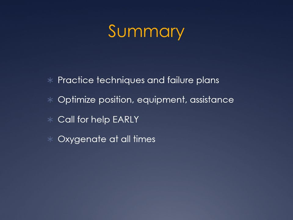 Summary  Practice techniques and failure plans  Optimize position, equipment, assistance  Call for help EARLY  Oxygenate at all times