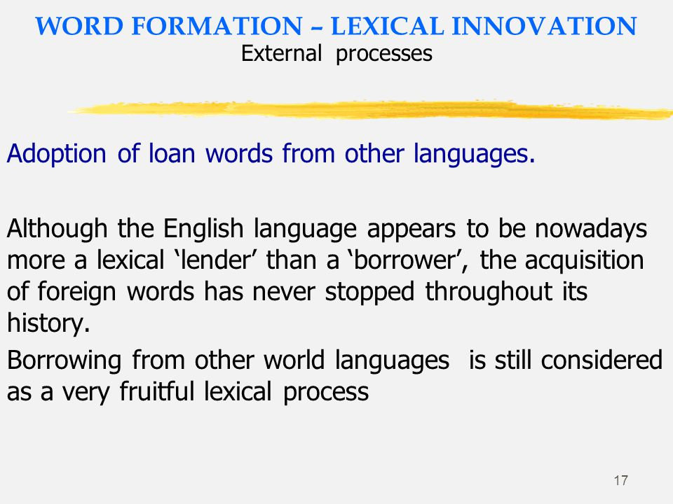 16 WORD FORMATION – LEXICAL INNOVATION Internal processes Abbreviations: Acronyms, blending, clippings Clipping is a type of abbreviation in which one or more syllables are omitted or 'clipped' from a word.