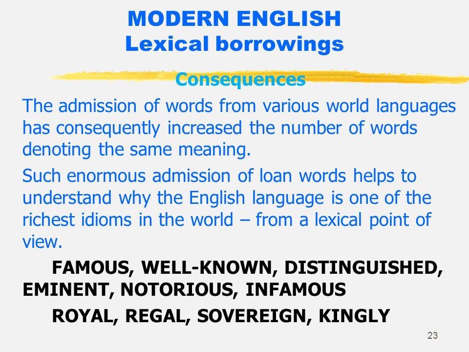 22 MODERN ENGLISH Lexical borrowings/ loan words Free admission: voyage, calumet, prairie, coyote, cafeteria, canyon, marina, boss, kiosk (no change); criterion –a; pizza; spaghetti; pasta, pesto.