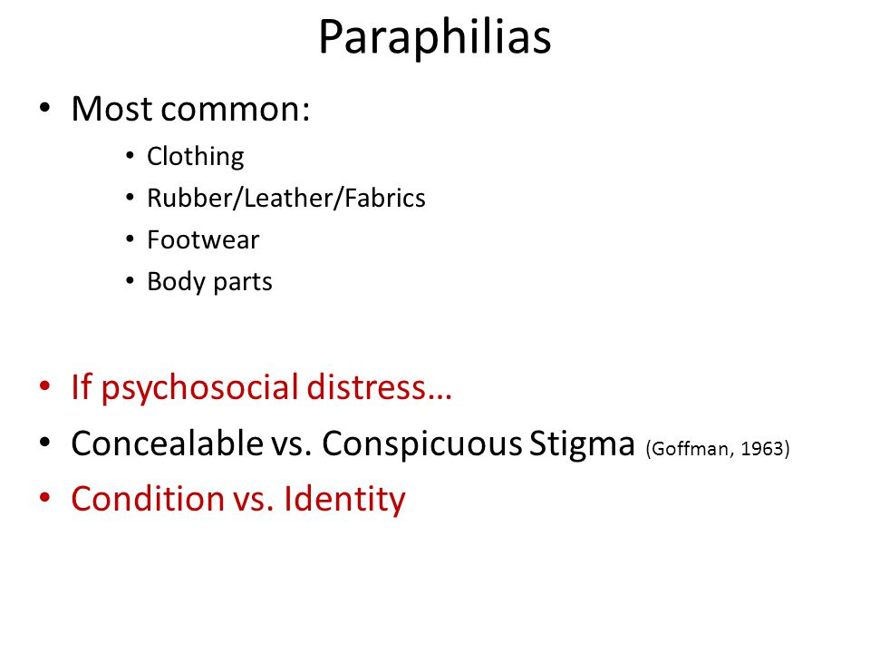 Paraphilias Most common: Clothing Rubber/Leather/Fabrics Footwear Body parts If psychosocial distress… Concealable vs.