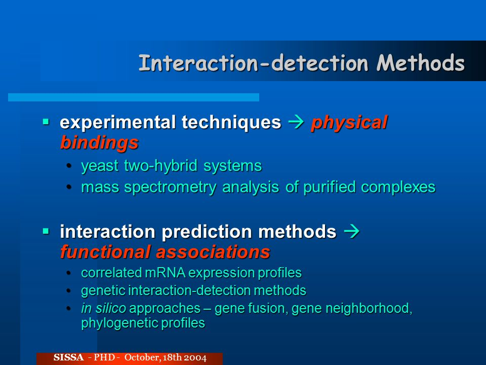 Interaction-detection Methods  experimental techniques  physical bindings yeast two-hybrid systemsyeast two-hybrid systems mass spectrometry analysis of purified complexesmass spectrometry analysis of purified complexes  interaction prediction methods  functional associations correlated mRNA expression profilescorrelated mRNA expression profiles genetic interaction-detection methodsgenetic interaction-detection methods in silico approaches – gene fusion, gene neighborhood, phylogenetic profilesin silico approaches – gene fusion, gene neighborhood, phylogenetic profiles SISSA - PHD - October, 18th 2004