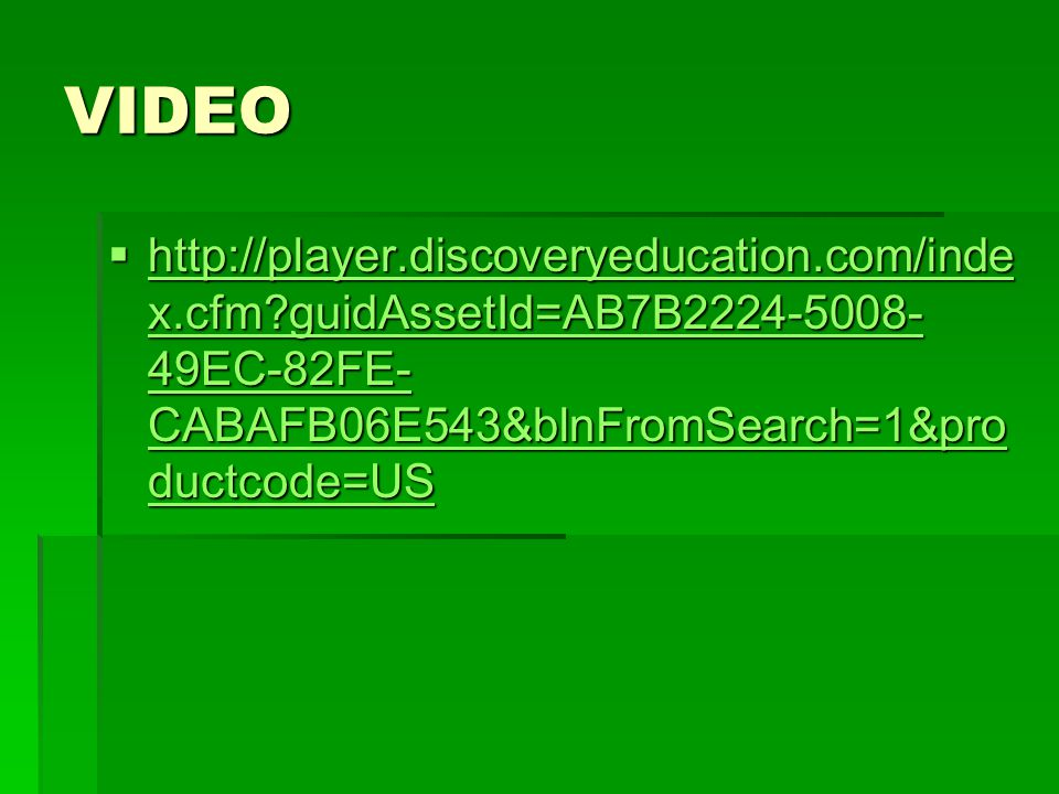 VIDEO  http://player.discoveryeducation.com/inde x.cfm guidAssetId=AB7B2224-5008- 49EC-82FE- CABAFB06E543&blnFromSearch=1&pro ductcode=US http://player.discoveryeducation.com/inde x.cfm guidAssetId=AB7B2224-5008- 49EC-82FE- CABAFB06E543&blnFromSearch=1&pro ductcode=US http://player.discoveryeducation.com/inde x.cfm guidAssetId=AB7B2224-5008- 49EC-82FE- CABAFB06E543&blnFromSearch=1&pro ductcode=US
