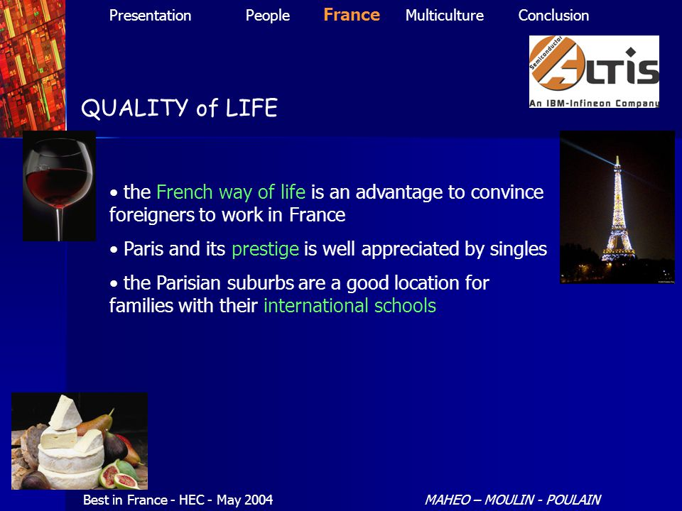 QUALITY of LIFE Best in France - HEC - May 2004MAHEO – MOULIN - POULAIN PresentationPeople France MulticultureConclusion the French way of life is an advantage to convince foreigners to work in France Paris and its prestige is well appreciated by singles the Parisian suburbs are a good location for families with their international schools