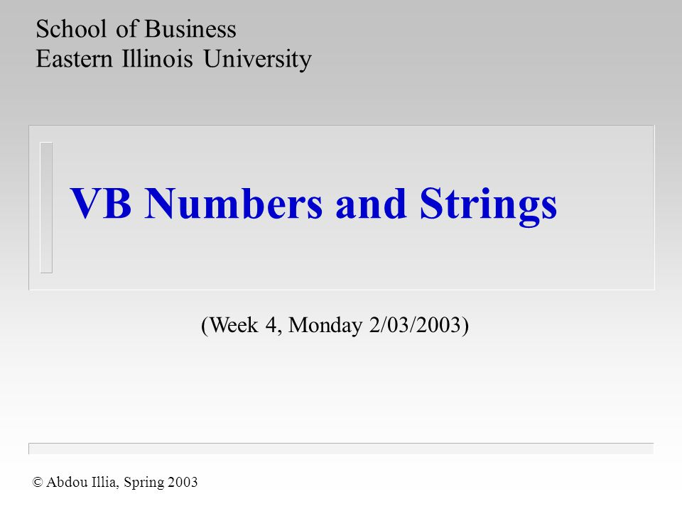 VB Numbers and Strings School of Business Eastern Illinois University (Week 4, Monday 2/03/2003) © Abdou Illia, Spring 2003