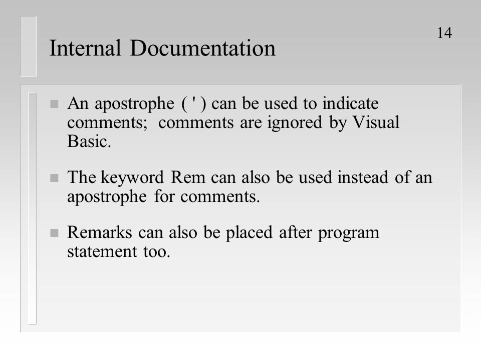 14 Internal Documentation n An apostrophe ( ' ) can be used to indicate comments; comments are ignored by Visual Basic. n The keyword Rem can also be