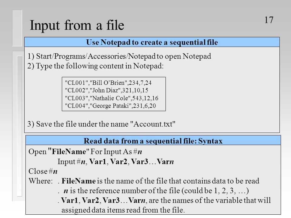 17 Input from a file Use Notepad to create a sequential file 1) Start/Programs/Accessories/Notepad to open Notepad 2) Type the following content in No