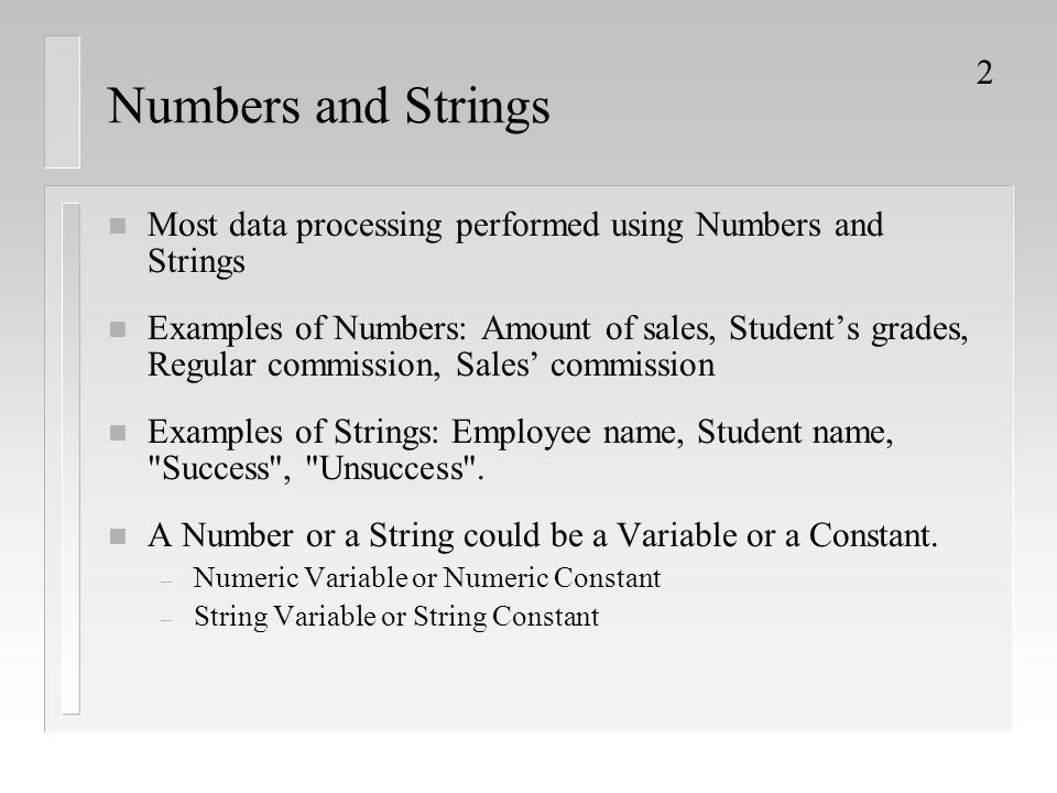 2 Numbers and Strings n Most data processing performed using Numbers and Strings n Examples of Numbers: Amount of sales, Student's grades, Regular com