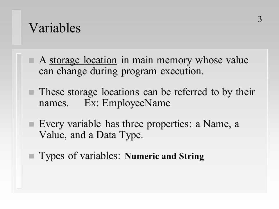 3 Variables n A storage location in main memory whose value can change during program execution. n These storage locations can be referred to by their
