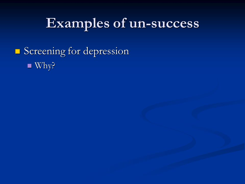 Examples of un-success Screening for depression Screening for depression Why Why