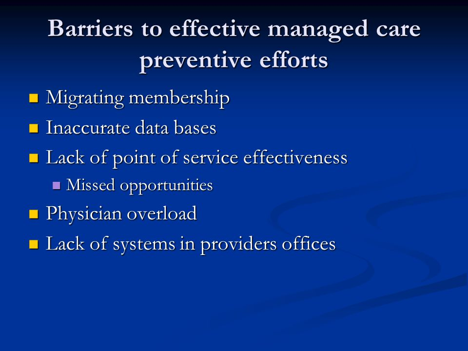 Barriers to effective managed care preventive efforts Migrating membership Migrating membership Inaccurate data bases Inaccurate data bases Lack of point of service effectiveness Lack of point of service effectiveness Missed opportunities Missed opportunities Physician overload Physician overload Lack of systems in providers offices Lack of systems in providers offices