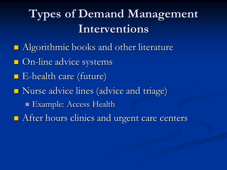 Types of Demand Management Interventions Algorithmic books and other literature Algorithmic books and other literature On-line advice systems On-line advice systems E-health care (future) E-health care (future) Nurse advice lines (advice and triage) Nurse advice lines (advice and triage) Example: Access Health Example: Access Health After hours clinics and urgent care centers After hours clinics and urgent care centers