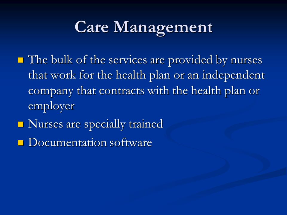 Care Management The bulk of the services are provided by nurses that work for the health plan or an independent company that contracts with the health plan or employer The bulk of the services are provided by nurses that work for the health plan or an independent company that contracts with the health plan or employer Nurses are specially trained Nurses are specially trained Documentation software Documentation software