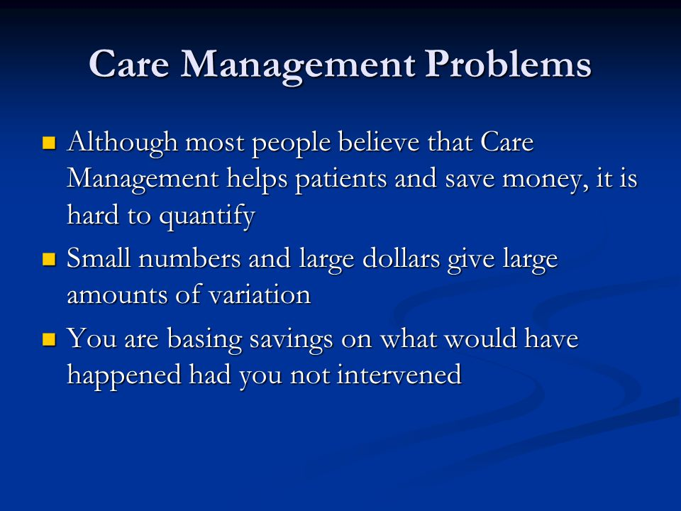 Care Management Problems Although most people believe that Care Management helps patients and save money, it is hard to quantify Although most people believe that Care Management helps patients and save money, it is hard to quantify Small numbers and large dollars give large amounts of variation Small numbers and large dollars give large amounts of variation You are basing savings on what would have happened had you not intervened You are basing savings on what would have happened had you not intervened