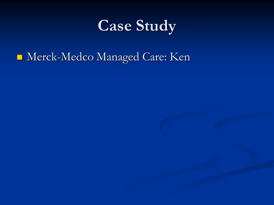 Case Study Merck-Medco Managed Care: Ken Merck-Medco Managed Care: Ken