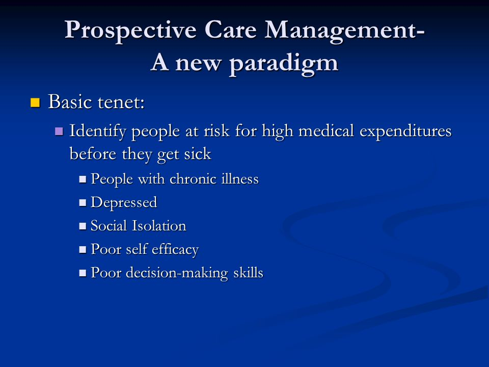 Prospective Care Management- A new paradigm Basic tenet: Basic tenet: Identify people at risk for high medical expenditures before they get sick Identify people at risk for high medical expenditures before they get sick People with chronic illness People with chronic illness Depressed Depressed Social Isolation Social Isolation Poor self efficacy Poor self efficacy Poor decision-making skills Poor decision-making skills