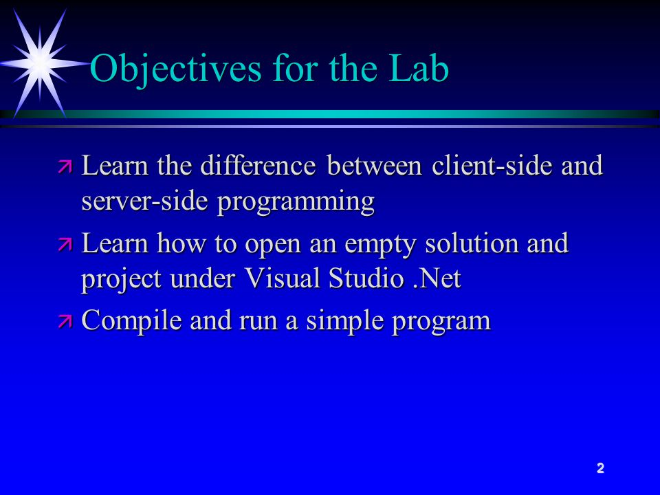 2 Objectives for the Lab ä Learn the difference between client-side and server-side programming ä Learn how to open an empty solution and project under Visual Studio.Net ä Compile and run a simple program