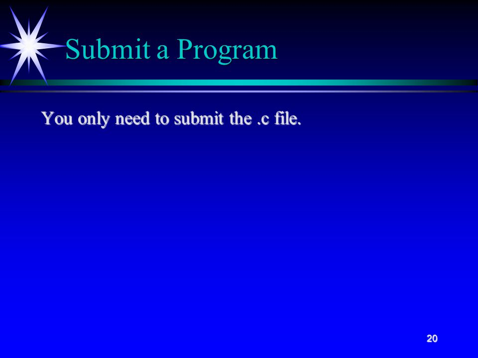 20 Submit a Program You only need to submit the.c file.