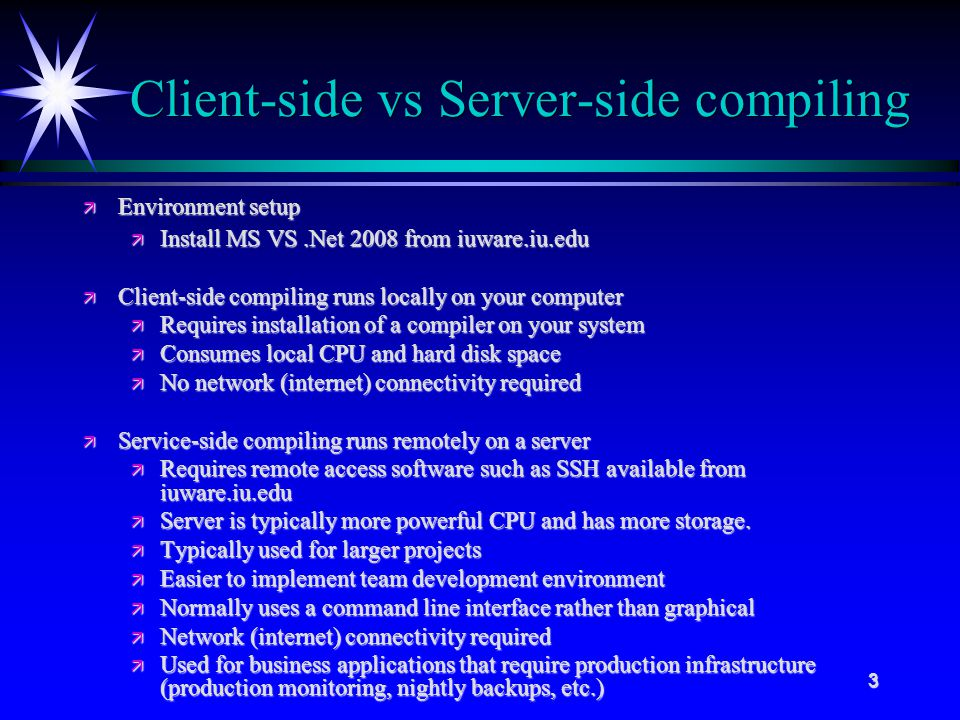 3 Client-side vs Server-side compiling ä Environment setup ä Install MS VS.Net 2008 from iuware.iu.edu ä Client-side compiling runs locally on your computer ä Requires installation of a compiler on your system ä Consumes local CPU and hard disk space ä No network (internet) connectivity required ä Service-side compiling runs remotely on a server ä Requires remote access software such as SSH available from iuware.iu.edu ä Server is typically more powerful CPU and has more storage.