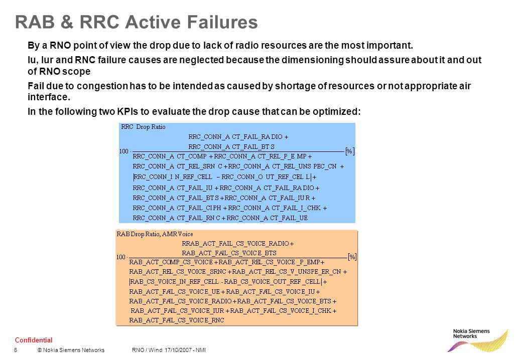 Confidential 7© Nokia Siemens Networks RNO / Wind 17/10/2007 - NMI RAB & RRC Active Failures The retainability KPI does not take into account RRC-connections that move successfully through the cell, they only count drop ratio of RRCs that were released in the cell.