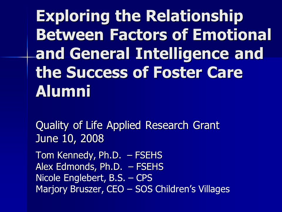 Exploring the Relationship Between Factors of Emotional and General Intelligence and the Success of Foster Care Alumni Quality of Life Applied Research Grant June 10, 2008 Tom Kennedy, Ph.D.