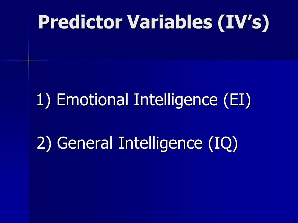 Predictor Variables (IV's) 1) Emotional Intelligence (EI) 1) Emotional Intelligence (EI) 2) General Intelligence (IQ)