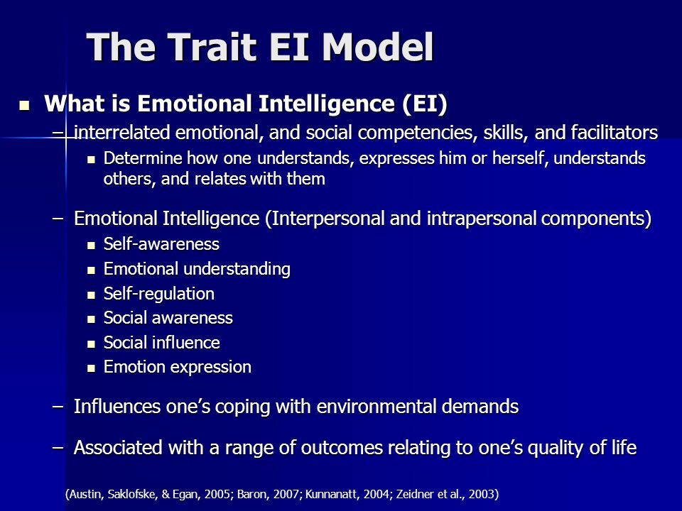 The Trait EI Model What is Emotional Intelligence (EI) What is Emotional Intelligence (EI) –interrelated emotional, and social competencies, skills, and facilitators Determine how one understands, expresses him or herself, understands others, and relates with them Determine how one understands, expresses him or herself, understands others, and relates with them –Emotional Intelligence (Interpersonal and intrapersonal components) Self-awareness Self-awareness Emotional understanding Emotional understanding Self-regulation Self-regulation Social awareness Social awareness Social influence Social influence Emotion expression Emotion expression –Influences one's coping with environmental demands –Associated with a range of outcomes relating to one's quality of life (Austin, Saklofske, & Egan, 2005; Baron, 2007; Kunnanatt, 2004; Zeidner et al., 2003)