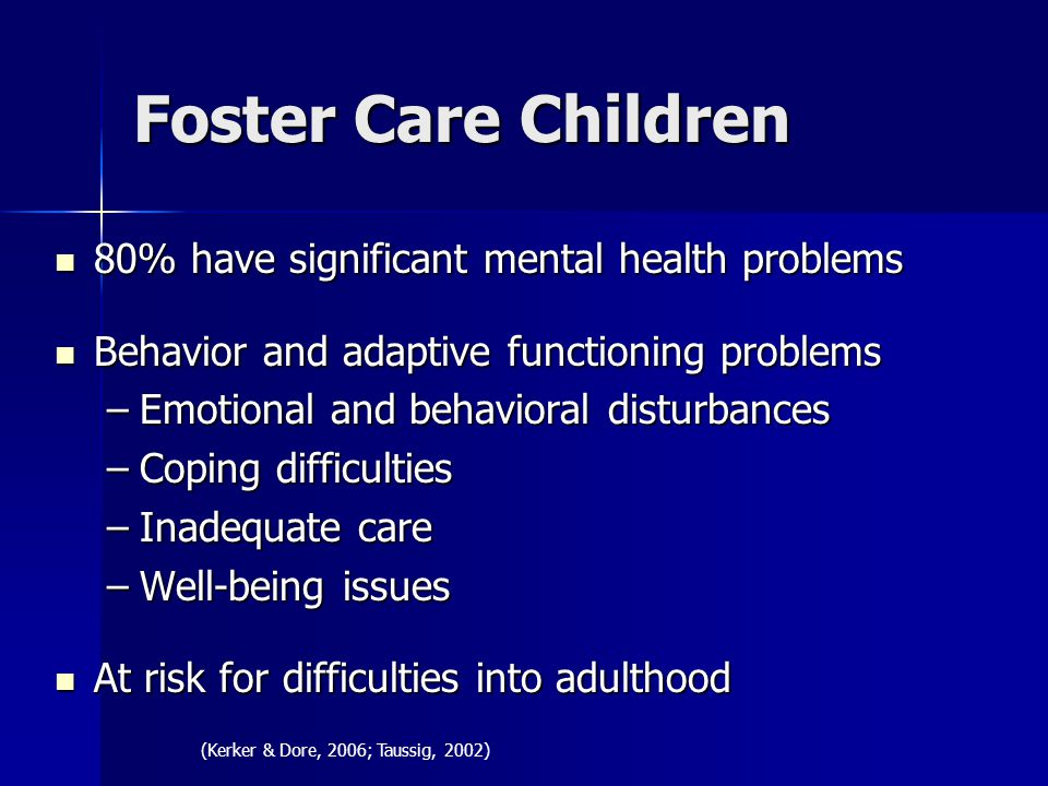Foster Care Children 80% have significant mental health problems 80% have significant mental health problems Behavior and adaptive functioning problems Behavior and adaptive functioning problems –Emotional and behavioral disturbances –Coping difficulties –Inadequate care –Well-being issues At risk for difficulties into adulthood At risk for difficulties into adulthood (Kerker & Dore, 2006; Taussig, 2002)