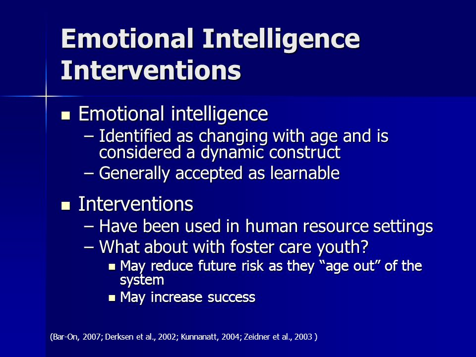 Emotional Intelligence Interventions Emotional intelligence Emotional intelligence –Identified as changing with age and is considered a dynamic construct –Generally accepted as learnable Interventions Interventions –Have been used in human resource settings –What about with foster care youth.